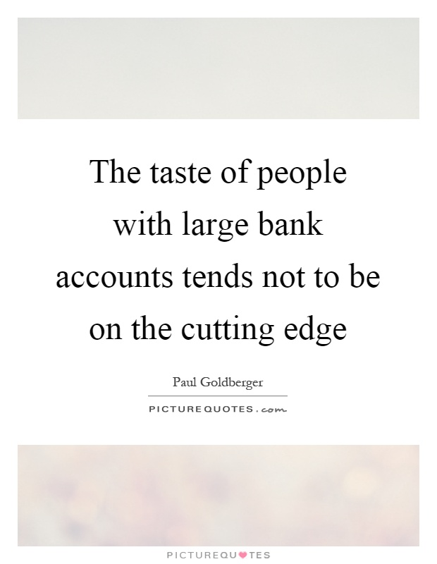 The taste of people with large bank accounts tends not to be on the cutting edge Picture Quote #1
