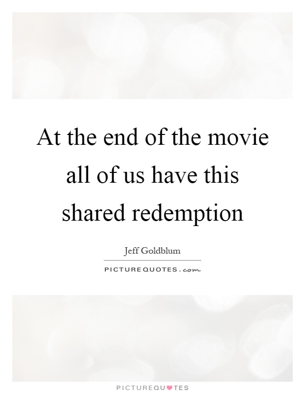 At the end of the movie all of us have this shared redemption Picture Quote #1