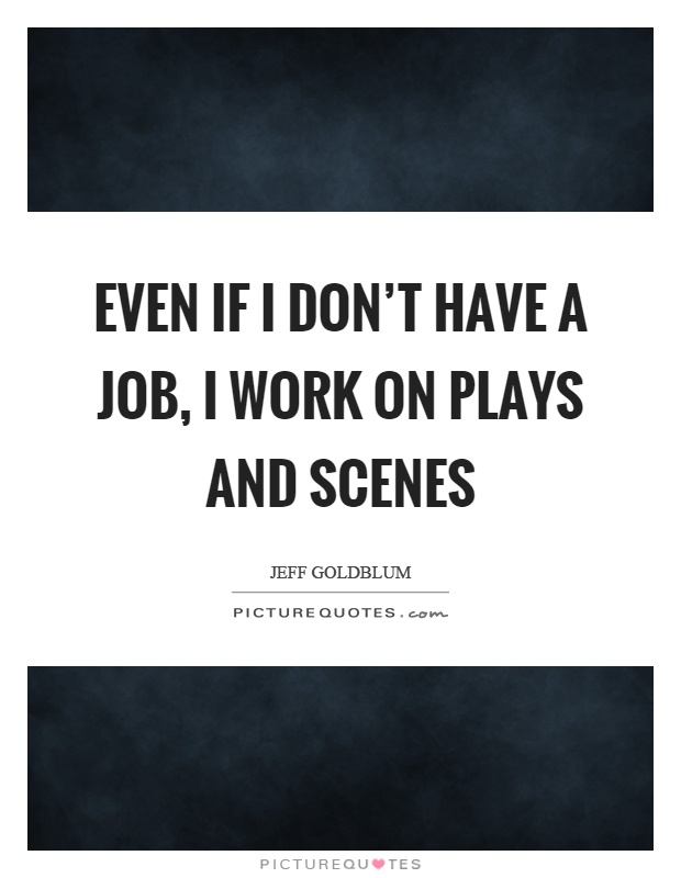 Even if I don't have a job, I work on plays and scenes Picture Quote #1