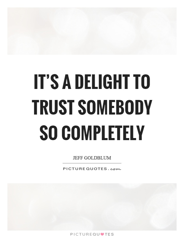 It's a delight to trust somebody so completely Picture Quote #1