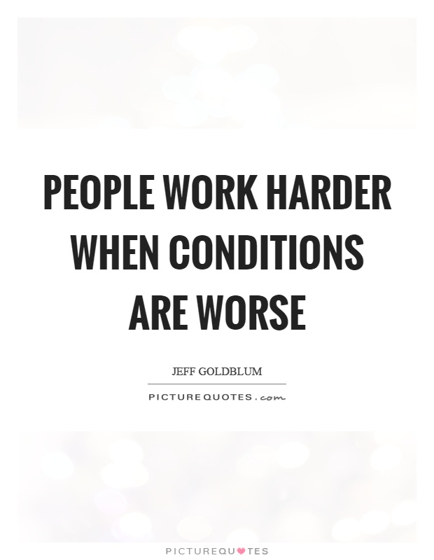 People work harder when conditions are worse Picture Quote #1