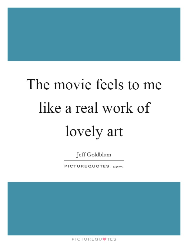 The movie feels to me like a real work of lovely art Picture Quote #1