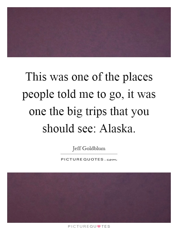 This was one of the places people told me to go, it was one the big trips that you should see: Alaska Picture Quote #1
