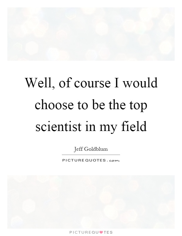 Well, of course I would choose to be the top scientist in my field Picture Quote #1