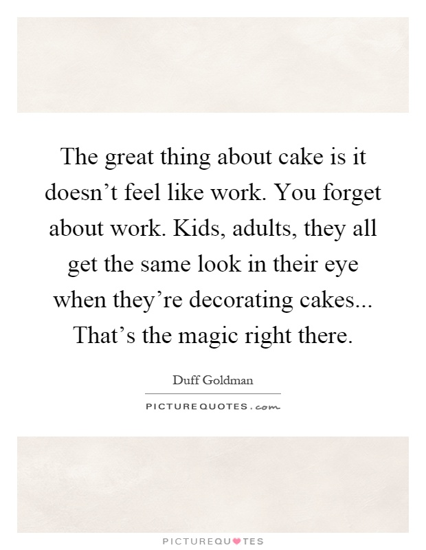 Cake Decoration Quotes : The great thing about cake is it doesn t feel like work ...