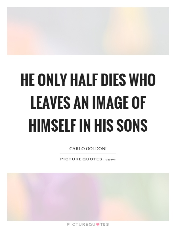 He only half dies who leaves an image of himself in his sons Picture Quote #1