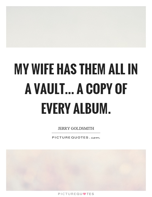 My wife has them all in a vault... a copy of every album Picture Quote #1