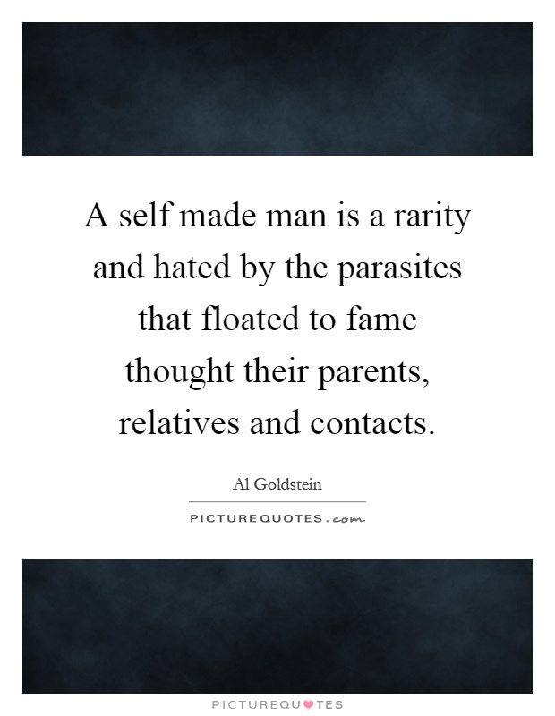 A self made man is a rarity and hated by the parasites that floated to fame thought their parents, relatives and contacts Picture Quote #1