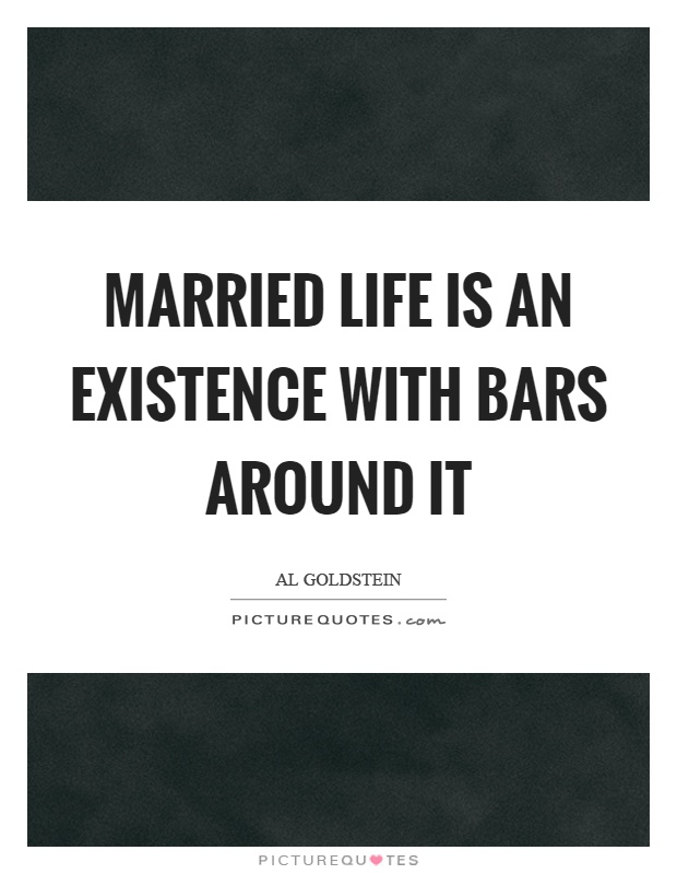 Married life is an existence with bars around it Picture Quote #1