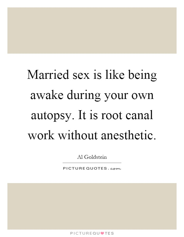 Married sex is like being awake during your own autopsy. It is root canal work without anesthetic Picture Quote #1