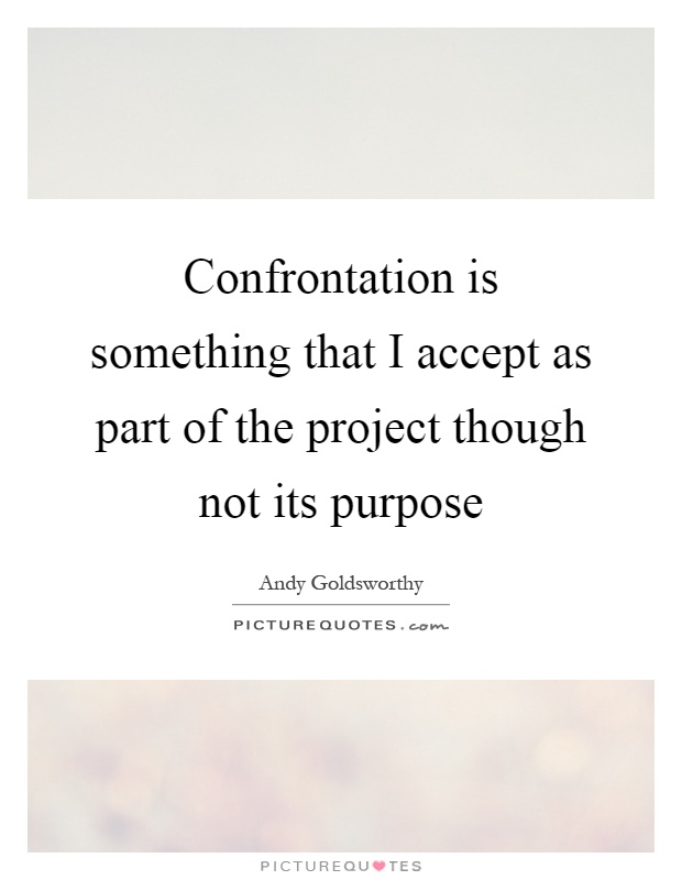 Confrontation is something that I accept as part of the project though not its purpose Picture Quote #1
