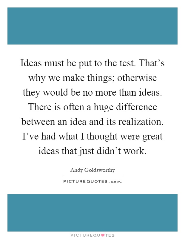 Ideas must be put to the test. That's why we make things; otherwise they would be no more than ideas. There is often a huge difference between an idea and its realization. I've had what I thought were great ideas that just didn't work Picture Quote #1