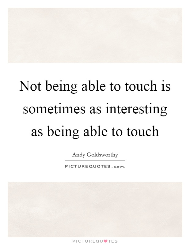 Not being able to touch is sometimes as interesting as being able to touch Picture Quote #1