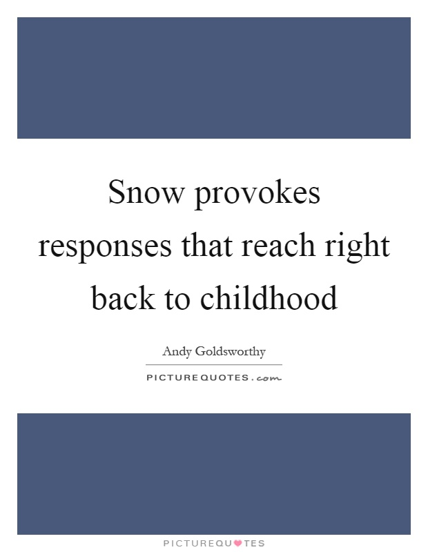 Snow provokes responses that reach right back to childhood Picture Quote #1