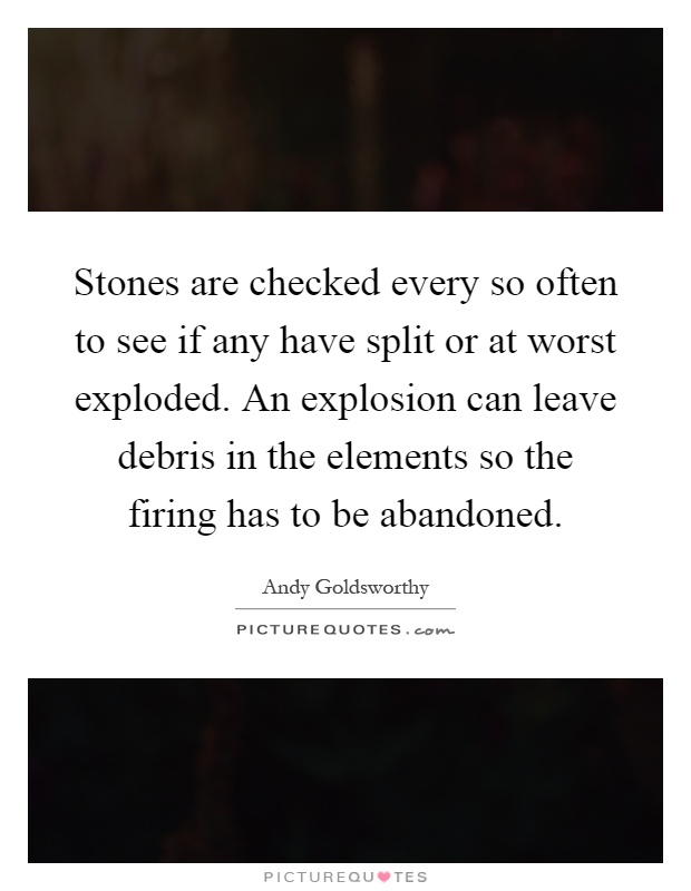 Stones are checked every so often to see if any have split or at worst exploded. An explosion can leave debris in the elements so the firing has to be abandoned Picture Quote #1