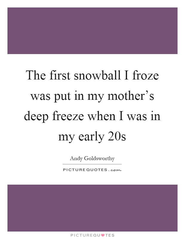 The first snowball I froze was put in my mother's deep freeze when I was in my early 20s Picture Quote #1