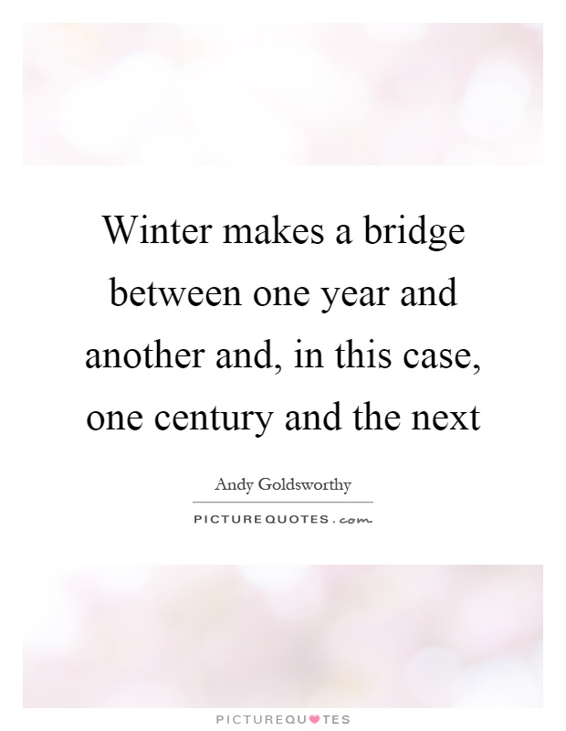 Winter makes a bridge between one year and another and, in this case, one century and the next Picture Quote #1
