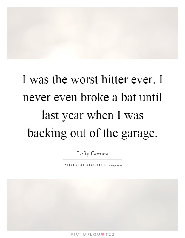 I was the worst hitter ever. I never even broke a bat until last year when I was backing out of the garage Picture Quote #1