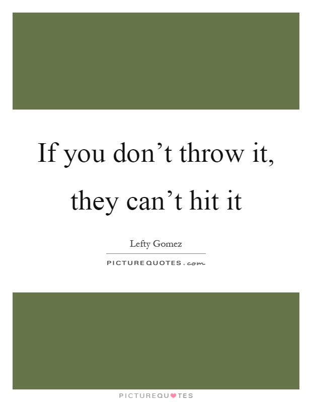 If you don't throw it, they can't hit it Picture Quote #1