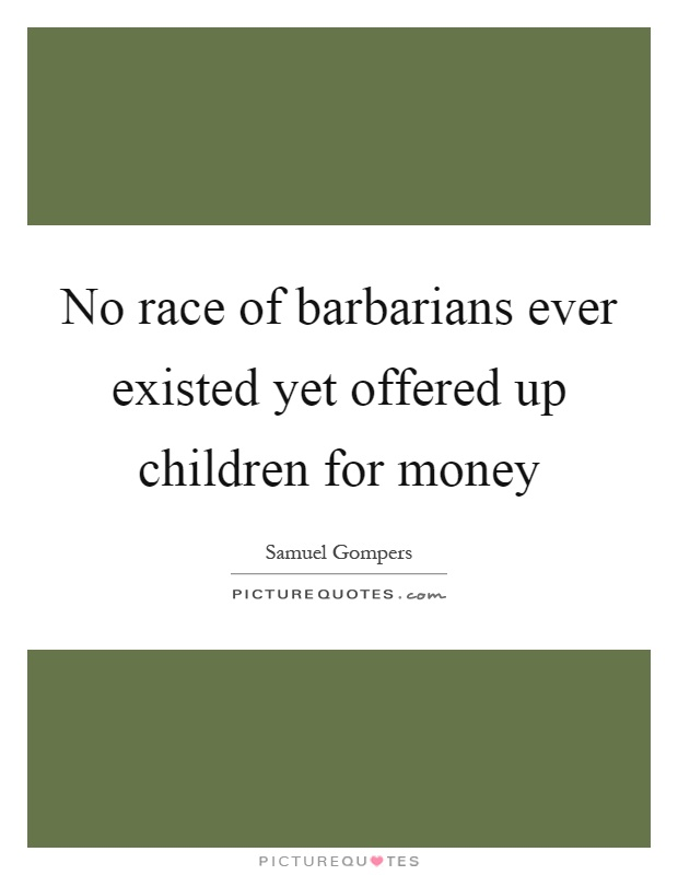No race of barbarians ever existed yet offered up children for money Picture Quote #1