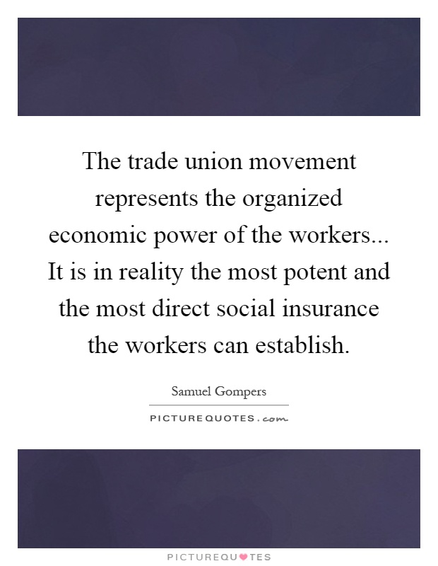 The trade union movement represents the organized economic power of the workers... It is in reality the most potent and the most direct social insurance the workers can establish Picture Quote #1