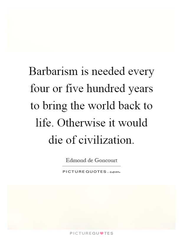 Barbarism is needed every four or five hundred years to bring the world back to life. Otherwise it would die of civilization Picture Quote #1