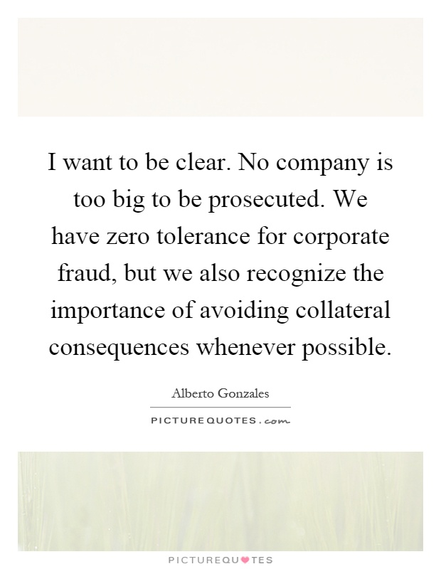 I want to be clear. No company is too big to be prosecuted. We have zero tolerance for corporate fraud, but we also recognize the importance of avoiding collateral consequences whenever possible Picture Quote #1