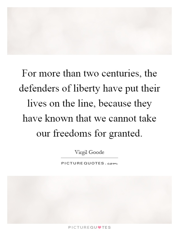 For more than two centuries, the defenders of liberty have put their lives on the line, because they have known that we cannot take our freedoms for granted Picture Quote #1