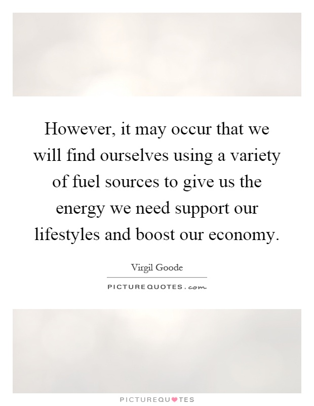 However, it may occur that we will find ourselves using a variety of fuel sources to give us the energy we need support our lifestyles and boost our economy Picture Quote #1
