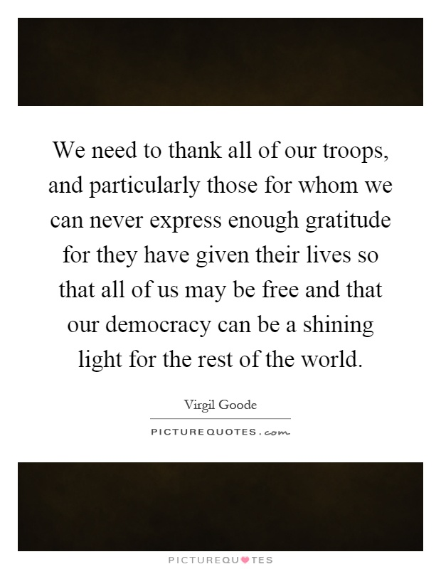 We need to thank all of our troops, and particularly those for whom we can never express enough gratitude for they have given their lives so that all of us may be free and that our democracy can be a shining light for the rest of the world Picture Quote #1
