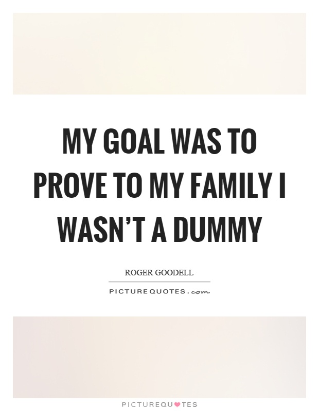 My goal was to prove to my family I wasn't a dummy Picture Quote #1