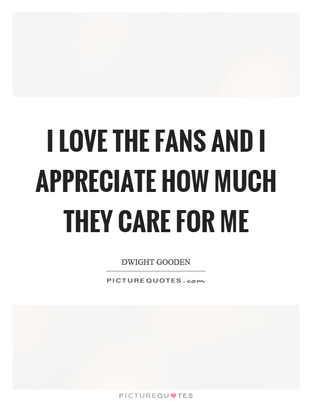 I love the fans and I appreciate how much they care for me Picture Quote #1