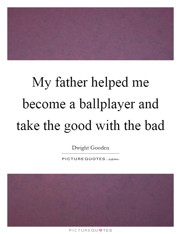 My father helped me become a ballplayer and take the good with the bad Picture Quote #1