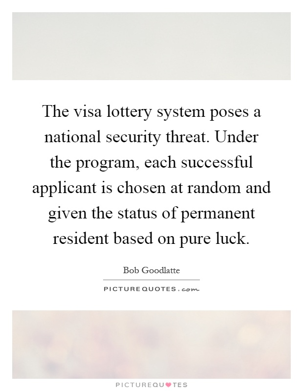 The visa lottery system poses a national security threat. Under the program, each successful applicant is chosen at random and given the status of permanent resident based on pure luck Picture Quote #1