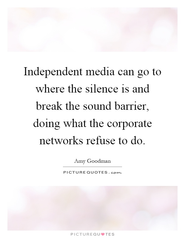 Independent media can go to where the silence is and break the sound barrier, doing what the corporate networks refuse to do Picture Quote #1