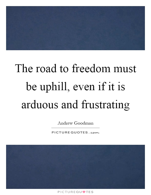 The road to freedom must be uphill, even if it is arduous and frustrating Picture Quote #1