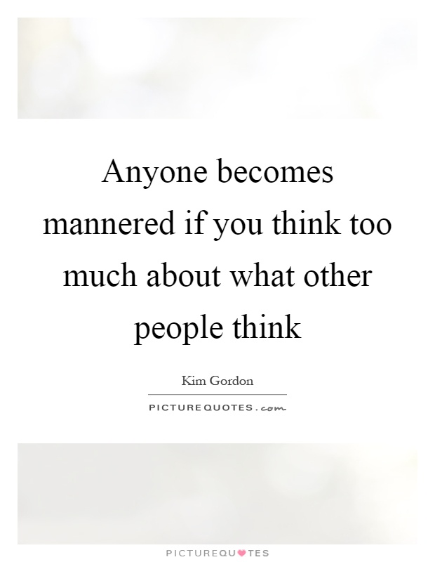 Anyone becomes mannered if you think too much about what other people think Picture Quote #1