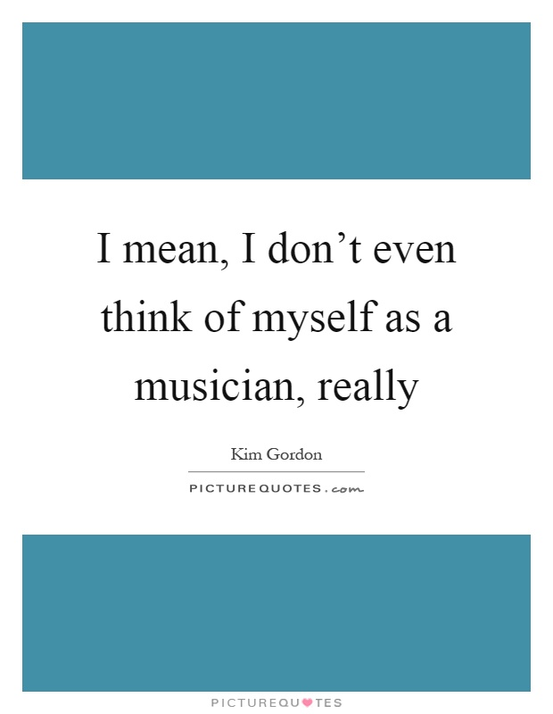 I mean, I don't even think of myself as a musician, really Picture Quote #1