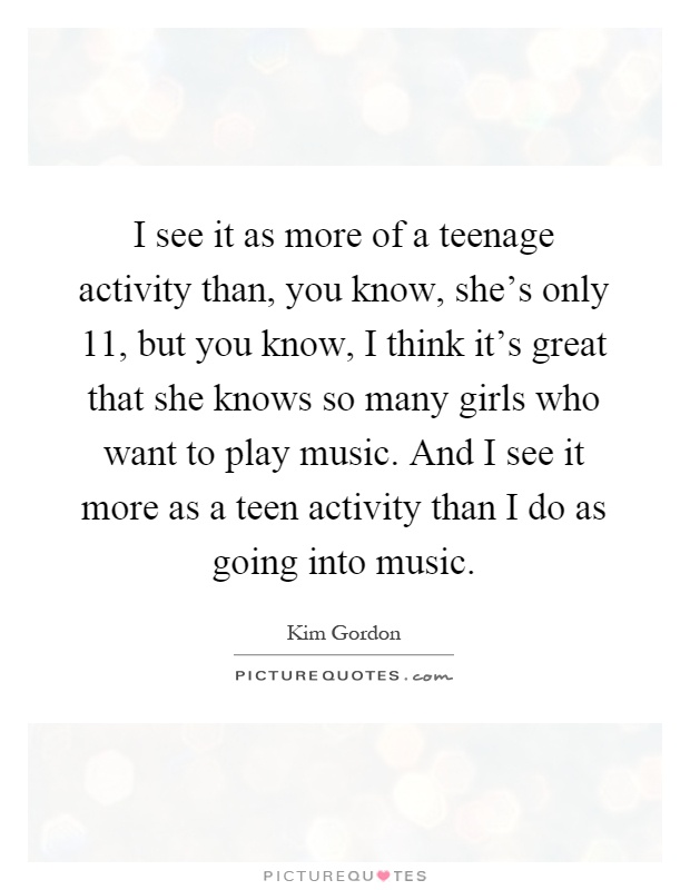 I see it as more of a teenage activity than, you know, she's only 11, but you know, I think it's great that she knows so many girls who want to play music. And I see it more as a teen activity than I do as going into music Picture Quote #1