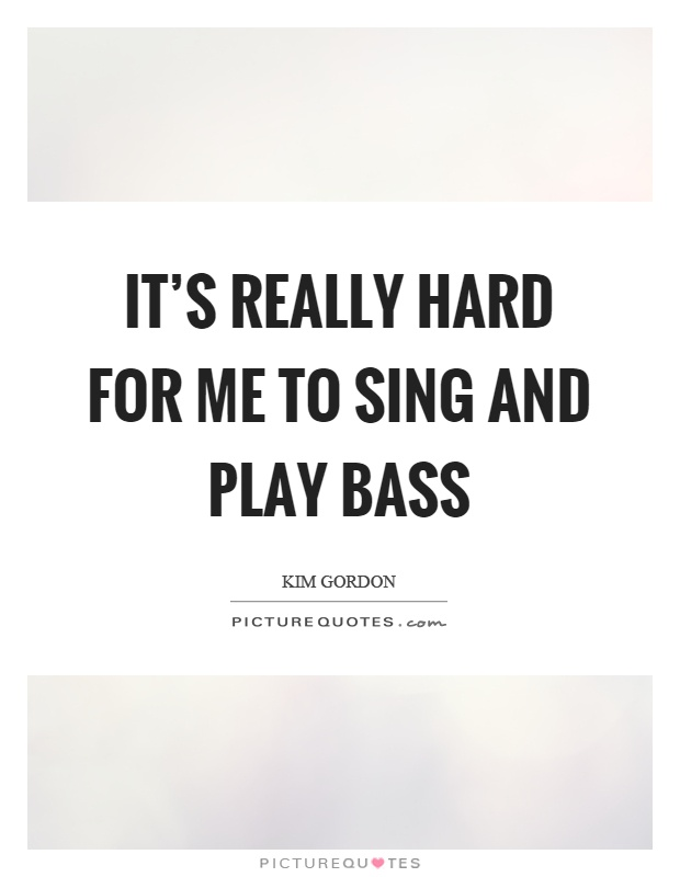 It's really hard for me to sing and play bass Picture Quote #1