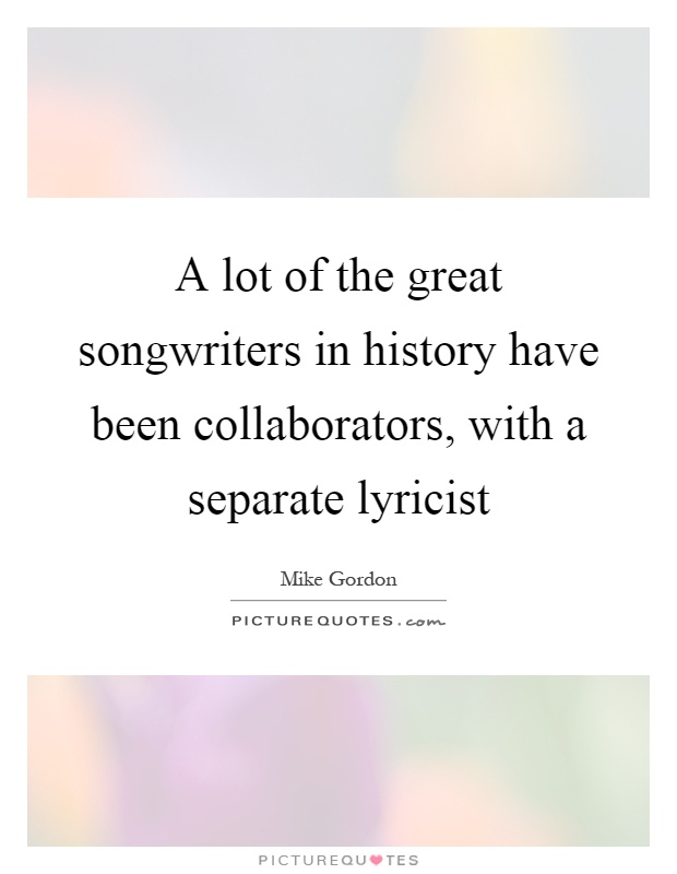 A lot of the great songwriters in history have been collaborators, with a separate lyricist Picture Quote #1