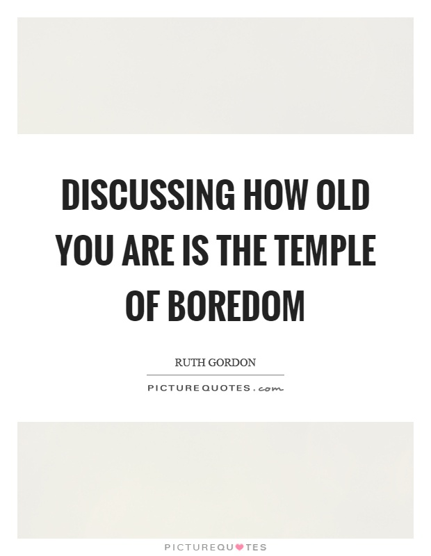 Discussing how old you are is the temple of boredom Picture Quote #1