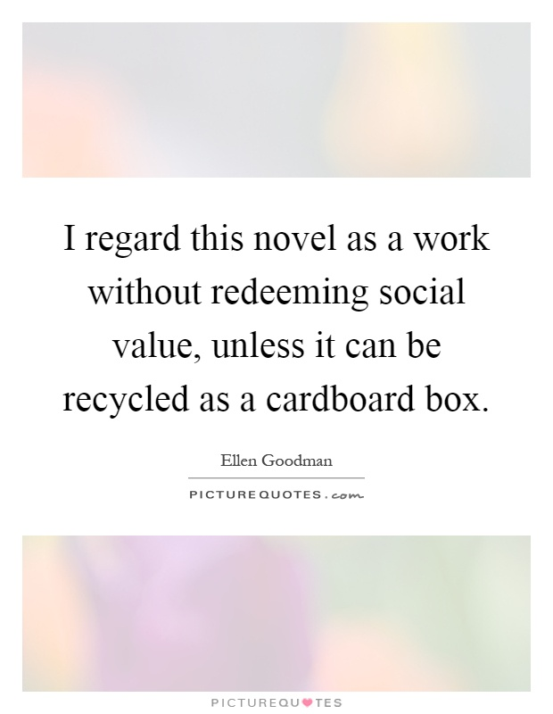 I regard this novel as a work without redeeming social value, unless it can be recycled as a cardboard box Picture Quote #1