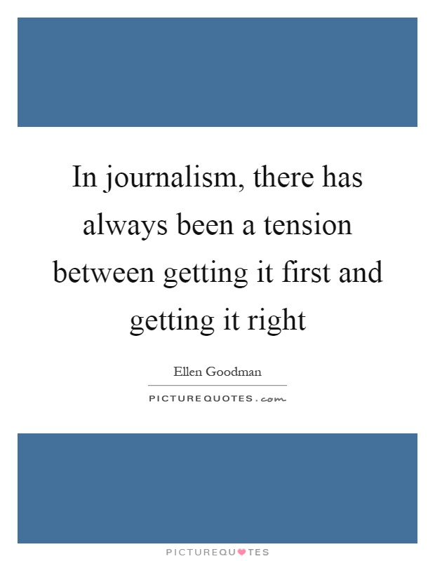 In journalism, there has always been a tension between getting it first and getting it right Picture Quote #1