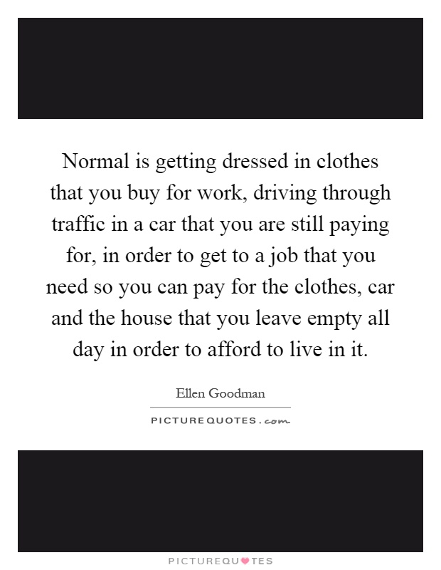 Normal is getting dressed in clothes that you buy for work, driving through traffic in a car that you are still paying for, in order to get to a job that you need so you can pay for the clothes, car and the house that you leave empty all day in order to afford to live in it Picture Quote #1