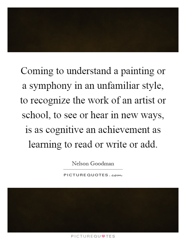 Coming to understand a painting or a symphony in an unfamiliar style, to recognize the work of an artist or school, to see or hear in new ways, is as cognitive an achievement as learning to read or write or add Picture Quote #1