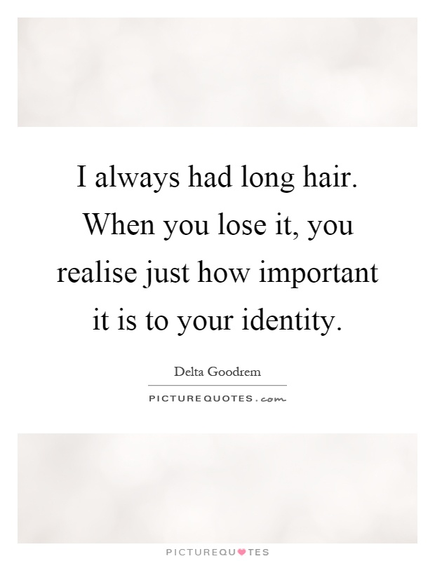 I always had long hair. When you lose it, you realise just how important it is to your identity Picture Quote #1