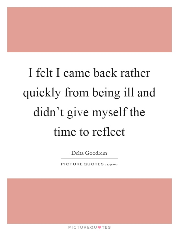 I felt I came back rather quickly from being ill and didn't give myself the time to reflect Picture Quote #1