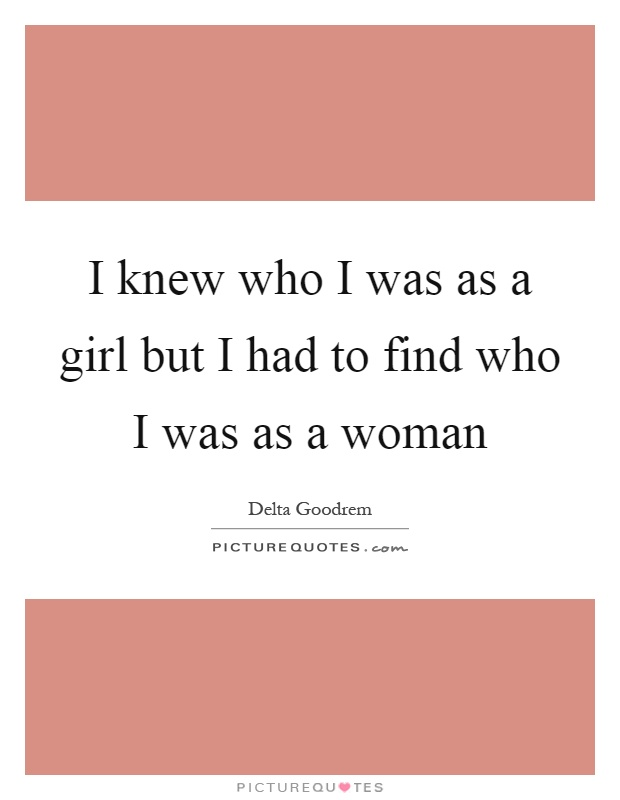 I knew who I was as a girl but I had to find who I was as a woman Picture Quote #1