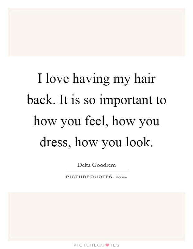 I love having my hair back. It is so important to how you feel, how you dress, how you look Picture Quote #1